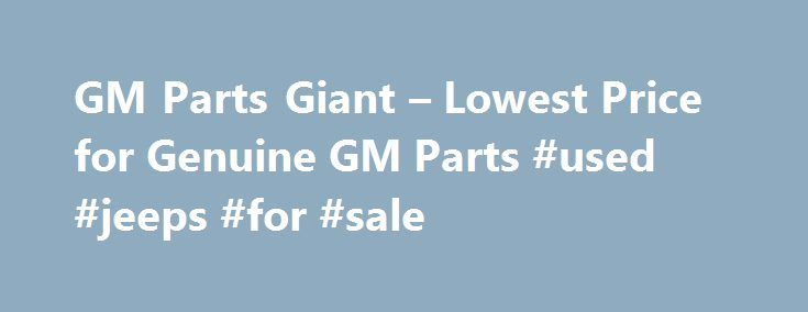 GM Parts Giant – Lowest Price for Genuine GM Parts #used #jeeps #for #sale http://auto.remmont.com/gm-parts-giant-lowest-price-for-genuine-gm-parts-used-jeeps-for-sale/  #year one auto parts # Shop for GM Parts Guaranteed Genuine GM Auto Parts For decades, GM Parts Giant has been the leading seller of GM genuine parts and accessories. Our complete GM parts catalog covers all GM car parts. All GM factory parts are backed by the manufacturer's warranty and shipped directly from GM [...]Read…