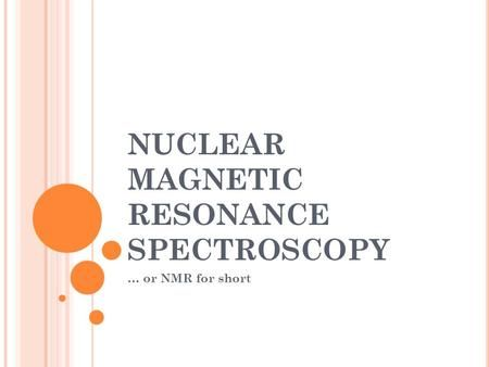 NUCLEAR MAGNETIC RESONANCE SPECTROSCOPY … or NMR for short.