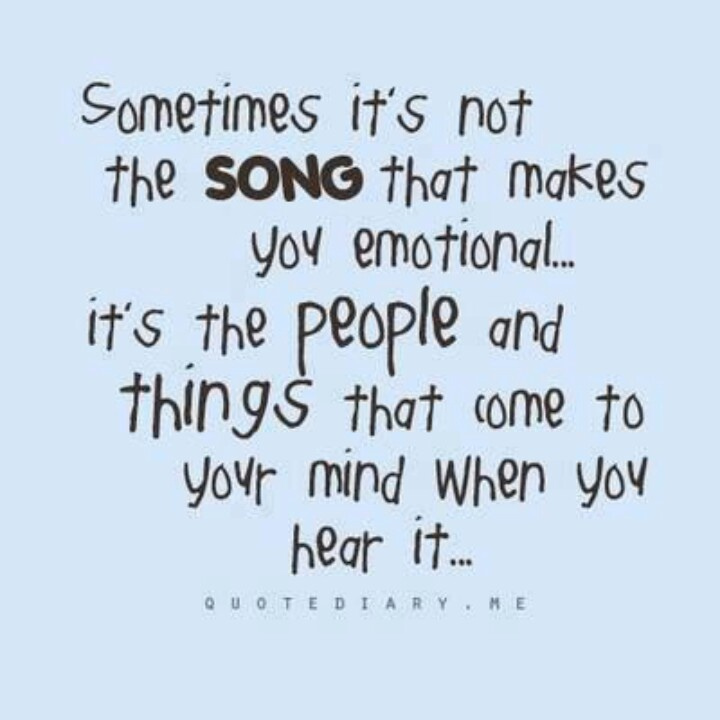 Sometimes it's not the song that makes you emotional...  it's the people and things that come to your mind when you hear it...