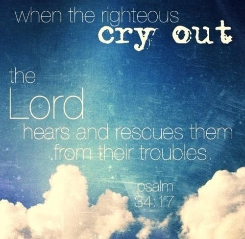When the righteous cry out, the Lord hears and rescues them from their troubles.  Psalm 34:17