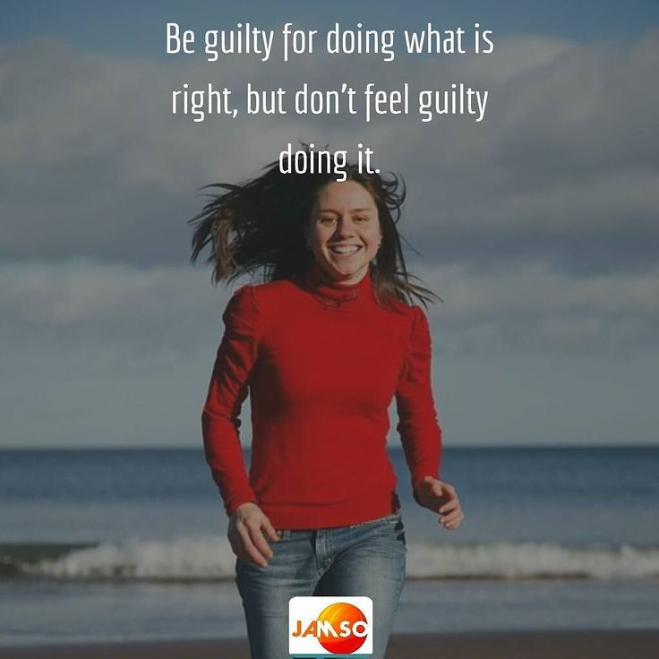 Be guilty for doing what is right but don't feel guilty doing it.