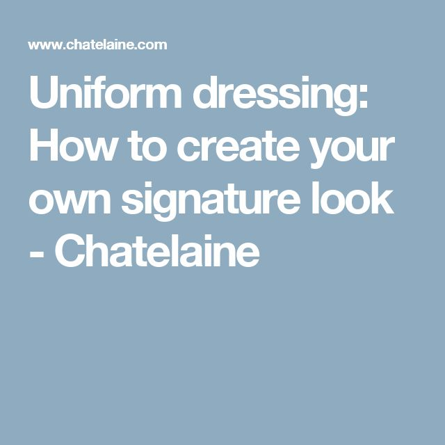 Uniform dressing: How to create your own signature look - Chatelaine