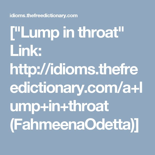 "[""Lump in throat"" Link: http://idioms.thefreedictionary.com/a+lump+in+throat (FahmeenaOdetta)]"