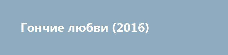 Гончие любви (2016) http://kinoonline.org/ujasi/740-gonchie-lyubvi-2016.html