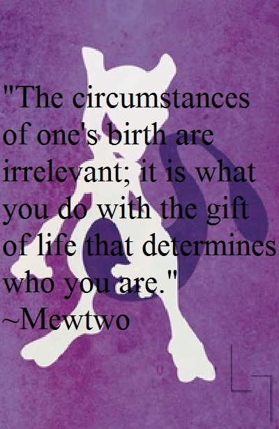 I love how one of the best quotes ever is from MEWTWO! Mewtwo, the villain of pokemon said this.