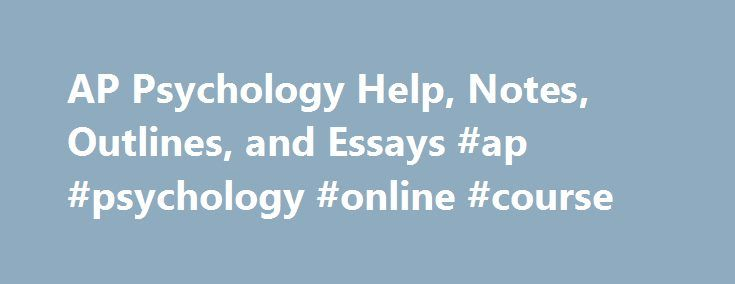 college board ap psych essays The ap psychology exam is all about testing students' knowledge of the 14 key  topics outlined on the college board description of the course.