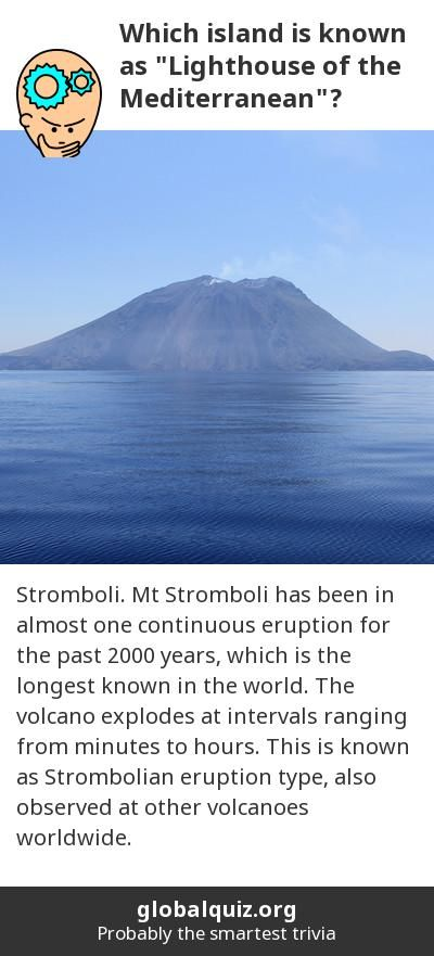 "Which island is known as ""Lighthouse of the Mediterranean""? Stromboli! Mt Stromboli has been in almost one continuous eruption for the past 2000 years, which is the longest known in the world. The volcano  explodes at intervals ranging from minutes to hours. This is known as Strombolian eruption type, also observed at other volcanoes worldwide."