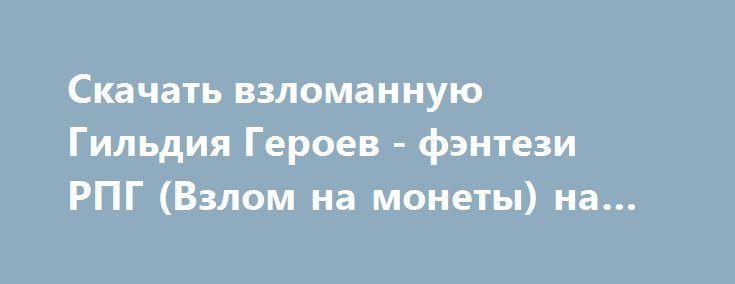 Скачать взломанную Гильдия Героев - фэнтези РПГ (Взлом на монеты) на Андроид http://modz-apk.ru/rpg/528-skachat-vzlomannuyu-gildiya-geroev-fentezi-rpg-vzlom-na-monety-na-android.html