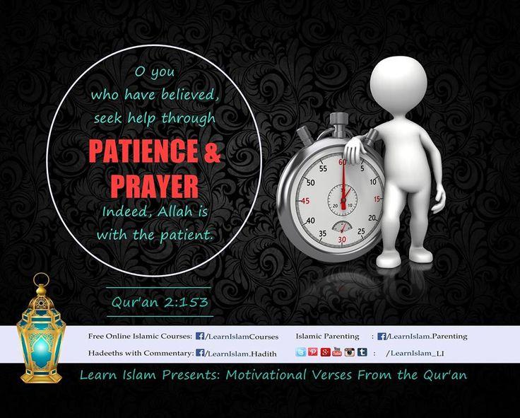 يا أَيُّهَا الَّذينَ آمَنُوا استَعينوا بِالصَّبرِ وَالصَّلاةِ ۚ إِنَّ اللَّهَ مَعَ الصّابِرينَ O you who have believed! Seek help through patience and prayer; indeed Allah is with the patient.