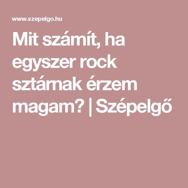 Mit számít, ha egyszer rock sztárnak érzem magam?   Szépelgő