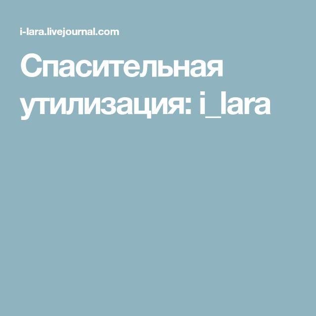 Спасительная утилизация: i_lara