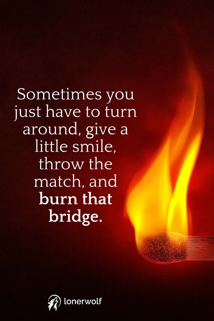 Burn that bridge! Never look back. Let go of toxic people and surround yourself with those who uplift you.