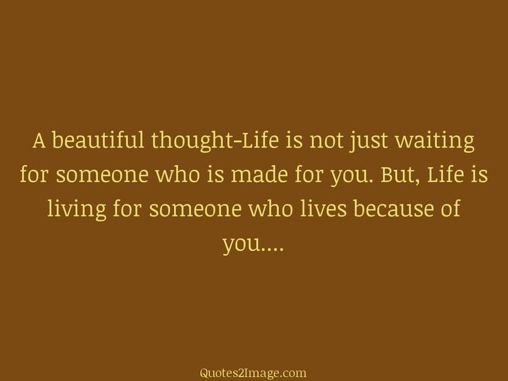 A Beautiful Thought Life Is Not Just Waiting For Someone Who Made You But Living Lives Because Of