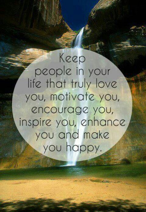 Keep people in your life that truly love you, motivate you, inspire you, enhance you and make you happy.