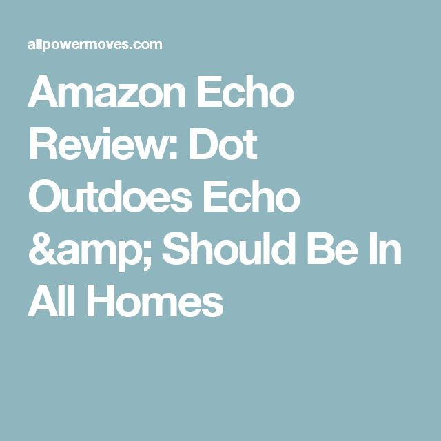 Amazon Echo Review: Dot Outdoes Echo & Should Be In All Homes