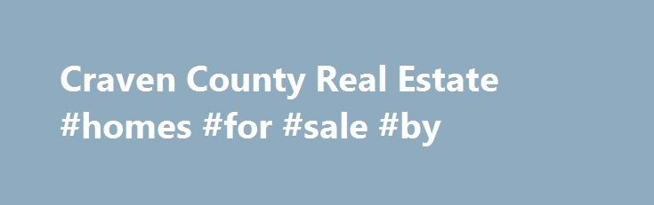 Craven County Real Estate #homes #for #sale #by http://property.nef2.com/craven-county-real-estate-homes-for-sale-by/  Craven County Homes for Sale There are 1,689 real estate listings found in Craven County, NC. There are 8 cities in Craven County which include New Bern. Havelock. Vanceboro. Cherry Point. and Bridgeton. There are 13 zip codes in Craven County which include 28562. 28560. 28532. 28586. and 28530. View our Craven County real estate area information to learn about the weather…