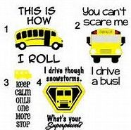 ♔ SCHOOL BUS DRIVER APPRECIATION. THIS IS HOW I ROLL.  YOU CAN'T SCARE ME, I DRIVE A BUS.  KEEP CALM ONLY ONE MORE STOP.  I DRIVE THROUGH SNOWSTORMS, WHAT'S YOUR SUPERPOWER?