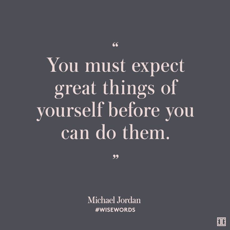 """You must expect great things of yourself before you can do them."" —Michael Jordan"