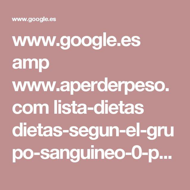 www.google.es amp www.aperderpeso.com lista-dietas dietas-segun-el-grupo-sanguineo-0-positivo.html amp