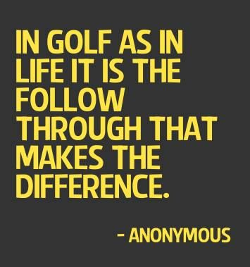 #golf #quotes In golf as in life it is the follow through that makes the difference. ~Anonymous