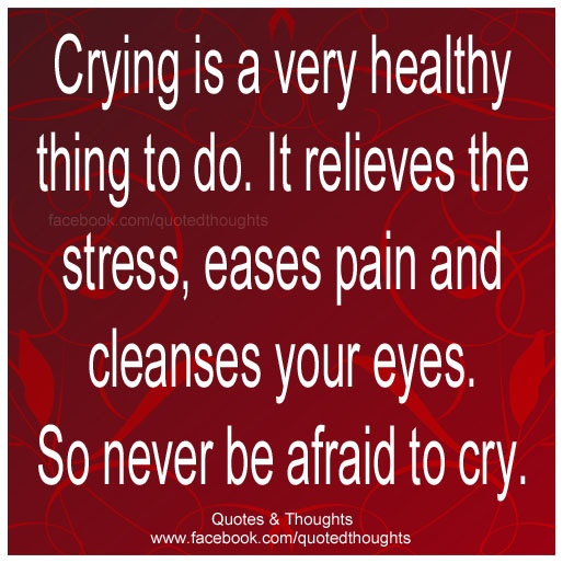 Crying In A Very Healthy Thing To Do. It Relieves The