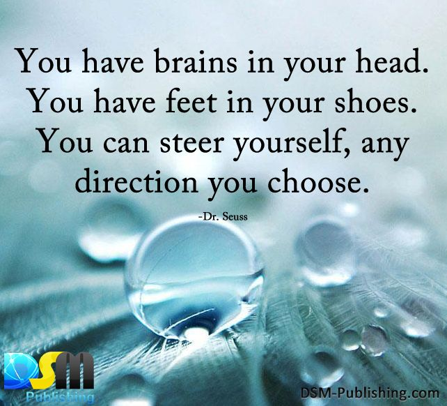 You have brains in your head. You have feet in your shoes. You can steer yourself, any direction you choose.
