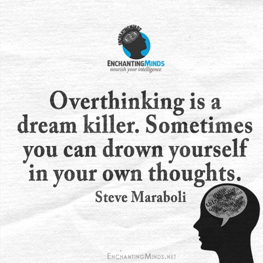 Overthinking is a dream killer. Sometimes you can drown yourself in your own thoughts. - Steve Maraboli