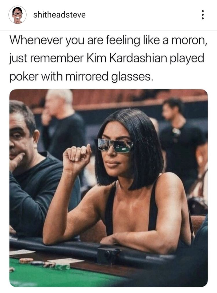 kim k mirrored glasses poker - shitheadsteve Whenever you are feeling a moron, just remember Kim Kardashian played poker with mirrored glasses.