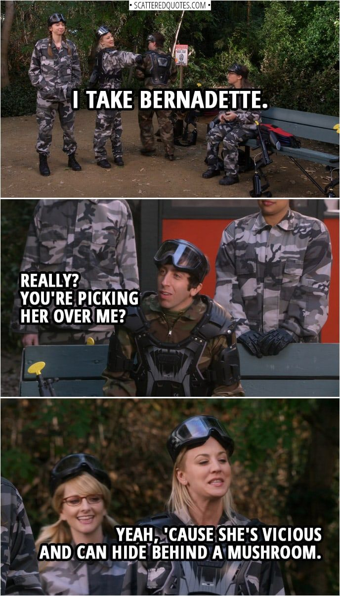 Quote from The Big Bang Theory 12x11   (Picking out teams for paintball...) Penny Hofstadter: I take Bernadette. Howard Wolowitz: Really? You're picking her over me? Penny Hofstadter: Yeah, 'cause she's vicious and can hide behind a mushroom.