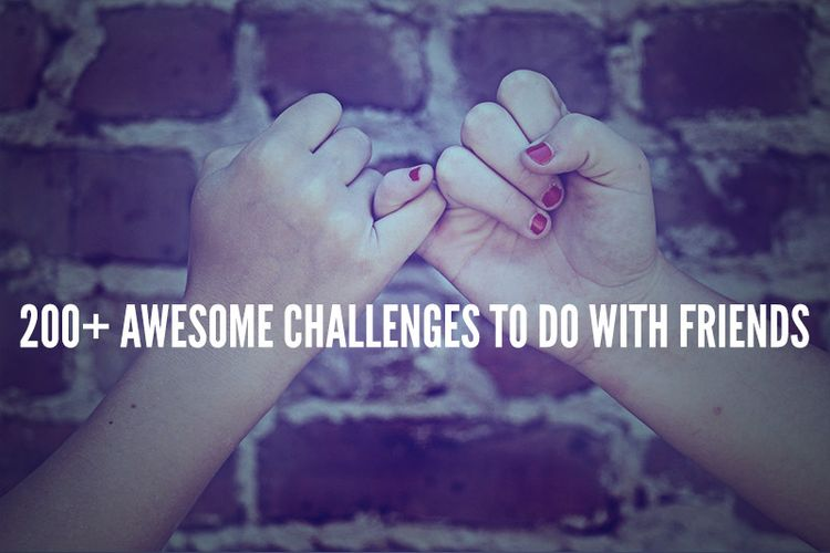 100 Fun Challenges To Do With Friends In 2018