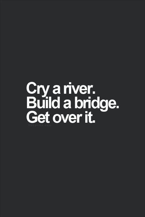 HAPPY MONDAY #33: Cry a river – Build a bridge – Get over it!