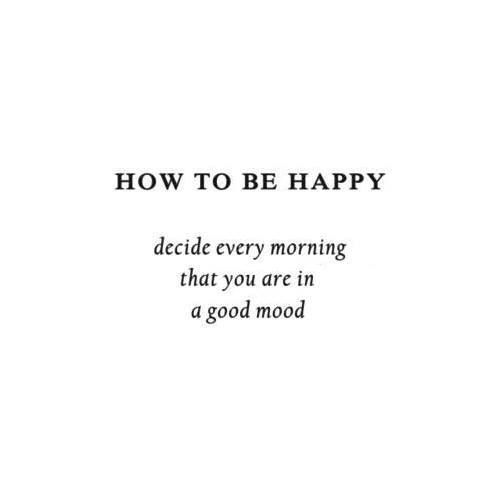 Decide every morning that you are in a good mood.