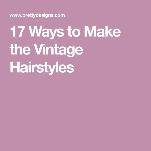 17 Ways to Make the Vintage Hairstyles