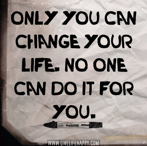 Only You Can Change Your Life No One Can Do It For You