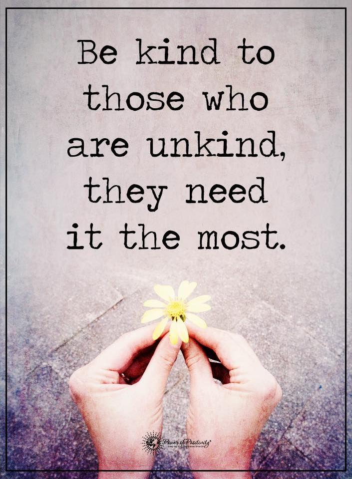Be Kind To Those Who Are Unkind They Need It Most Power