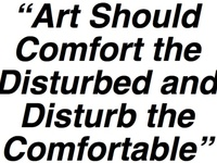 """""""art should comfort the disturbed and disturb the comfortable"""""""