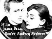 If you're James Dean, I'll be Audrey Hepburn...