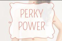 Perky Power / Your perky life with all its bouncing bountifulness can now be found in a bra. Perky Power lifts and boosts in a way that looks ever so natural because the rest of your perkyness is natural too! This style looks sleek and simple but is also sweetly sexy and is great under your favorite t shirt for weekend adventuring, or your little black dress for when its time to play.