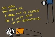 Coffee, coffee, coffee / Oh well, you know me, I ran out of coffee so I just gave up on everything...
