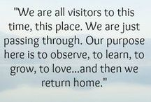 "Words of Wisdom / ""We are all visitors to this time, this place. We are just passing through. Our purpose here is to observe, to learn, to grow, to love...and then we return home.""~Australian Aboriginal Proverb / by Janet Cotto"