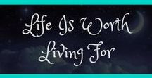 Life is Worth Living For / We all need that one liner to keep us going or that beautiful quote to reawaken ourselves. It's easy to get down in the dumps, these are reminders Life is Good.