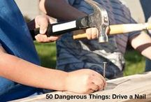 "50 Dangerous Things / Work your way through Gever Tulley's book ""50 Dangerous Things (You Should Let Your Children Do."""