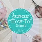 """Scrapbooking """"HOW TO"""" Guides"""