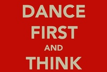 Dance First, think later. / by Bernice Bryce