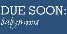 DUE SOON | Babymoons