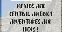 Mexico and Central America Adventures and Ideas!