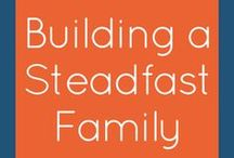 Building a Steadfast Family / Tips for building strong and connected families. Family discipleship, family time, building family bond ideas.