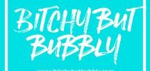 BitchyButBubbly.Com / Live authentically, fabulously, & confidently.