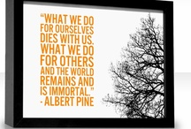 "Inspirational  / One of my favorite quotes is by Albert Pines...... ""What we do for ourselves dies with us. What we do for others and the world remains and is immortal."""