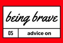 ON BEING BRAVE / Be courageous. Be strong. Face your fears. Be brave.